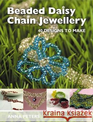 Beaded Daisy Chain Jewellery: 40 Designs to Make Anna Peters 9781861084293