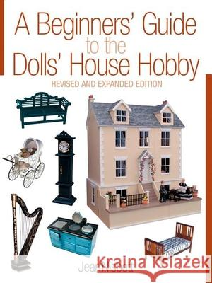 A Beginners' Guide to the Dolls' House Hobby: Revised and Expanded Edition Jean Nisbett Alec Nisbett 9781861084866