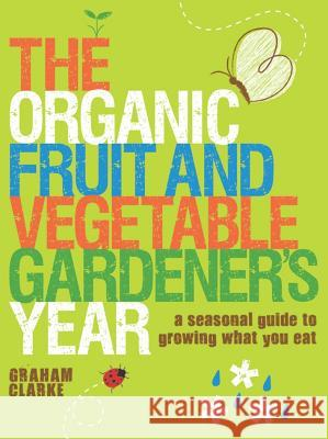 The Organic Fruit and Vegetable Gardener's Year: A Seasonal Guide to Growing What You Eat Graham Clarke 9781861085665
