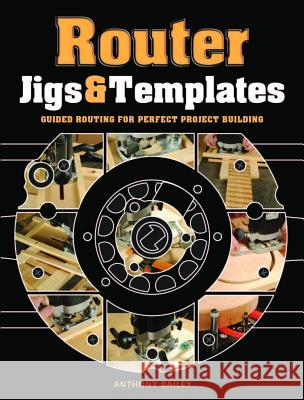 Router Jigs & Templates: Guided Routing for Perfect Project Building Anthony Bailey 9781861088888