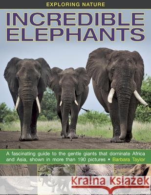 Exploring Nature: Incredible Elephants: A Fascinating Guide to the Gentle Giants That Dominate Africa and Asia, Shown in More Than 190 Pictures. Barbara Taylor 9781861473288