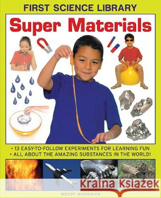 Super Materials: 13 Easy-To-Follow Experiments for Learning Fun: All about the Amazing Substances in the World! Wendy Madgwick 9781861473547