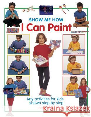 Show Me How I Can Paint: Arty Activities for Kids Shown Step by Step Petra Boase 9781861474636