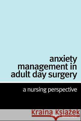 Anxiety Management in Adult Day Surgery: A Nursing Perspective Mark Mitchell 9781861564634