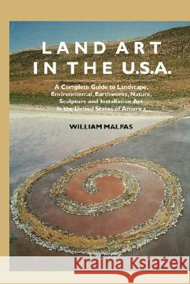 Land Art In the U.S. : A Complete Guide To Landscape, Environmental, Earthworks, Nature, Sculpture and Installation Art In the United States William Malpas 9781861712400