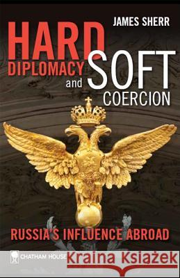 Hard Diplomacy and Soft Coercion: Russia's Influence Abroad James Sherr 9781862032668