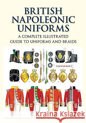 British Napoleonic Uniforms: A Complete Illustrated Guide to Uniforms, Facings and Lace C. E. Franklin 9781862274846