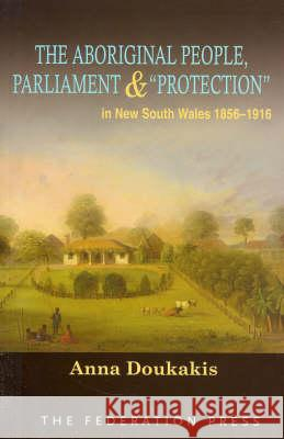 The Aboriginal People, Parliament and 'Protection': In New South Wales, 1856-1916 Anna Doukakis 9781862876064
