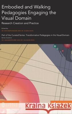 Embodied and Walking Pedagogies Engaging the Visual Domain: Research Creation and Practice Kim Snepvangers Susan Davis 9781863351300