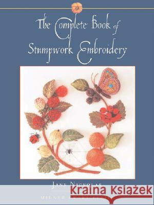 The Complete Book of Stumpwork Embroidery Jane Nicholas 9781863513418