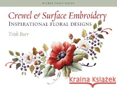 Crewel & Surface Embroidery: Inspirational Floral Designs Trish Burr 9781863513777
