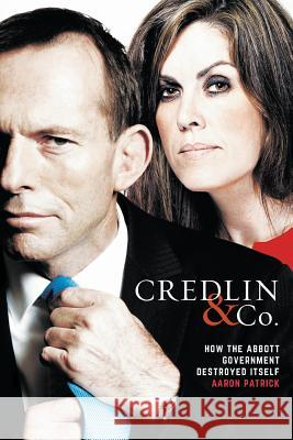 Credlin & Co.: How the Abbott Government Destroyed Itself Aaron Patrick 9781863958097