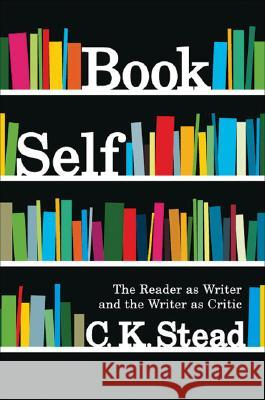 Book Self: The Reader as Writer and the Writer as Critic C. K. Stead 9781869404123