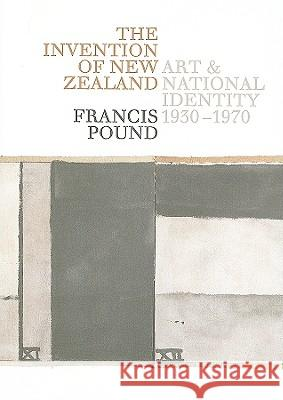 The Invention of New Zealand: Art & National Identity, 1930-1970 Francis Pound 9781869404147