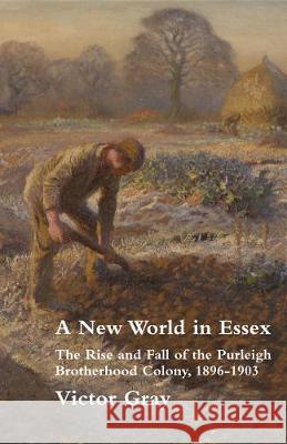 A New World in Essex: The Rise and Fall of the Purleigh Brotherhood Colony, 1896 - 1903 Victor Gray 9781869848248