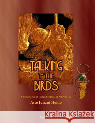 Talking to the Birds: A Compilation of Essays, Studies and Artwork MR Arto Juhani Heino 9781876406035