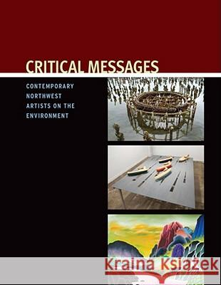 Critical Messages : Contemporary Northwest Artists on the Environment Sarah Clark-Langager William Dietrich 9781878237071