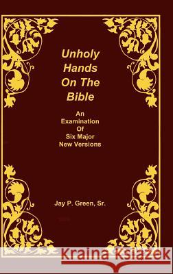 Unholy Hands on the Bible, an Examination of Six Major New Versions, Volume 2 of 3 Volumes Sr. Jay Patrick Green 9781878442659 SOVEREIGN GRACE PUBLISHERS INC