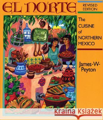 El Norte: The Cuisine of Northern Mexico: The Cuisine of Northern Mexico James Peyton Andrea Peyton James Peyton 9781878610584