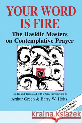 Your Word Is Fire: The Hasidic Masters on Contemplative Prayer Arthur Green Barry W. Holtz 9781879045255