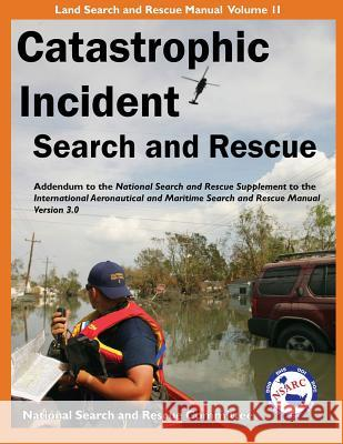 Catastrophic Incident Search and Rescue Addendum: To the National Search and Rescue Supplement to the International Aeronautical and Maritime Search a National Search and Rescue Committee 9781879471450