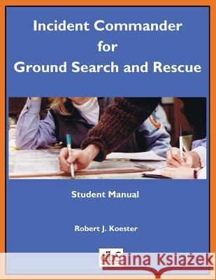 Incident Commander for Ground Search and Rescue: Student Manual Robert J. Koester 9781879471573