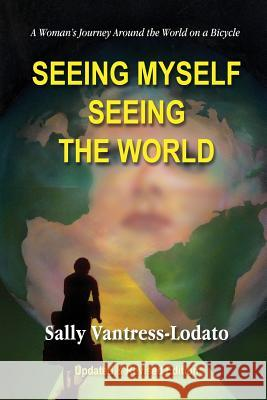 Seeing Myself Seeing the World: A Woman's Journey Around the World on a Bicycle Sally L. Vantress-Lodato 9781880101018