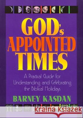 God's Appointed Times: A Practical Guide for Understanding and Celebrating the Biblical Holy Days Barney Kasdan 9781880226353