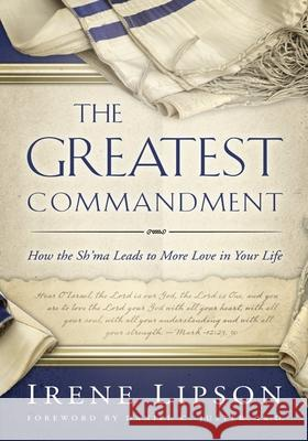 The Greatest Commandment: How the Sh'ma Leads to More Love in Your Life Irene Lipson Daniel C. Juster 9781880226360