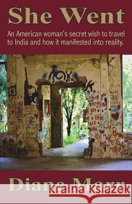 She Went: An American Woman's Secret Wish to Travel to India and How It Manifested Into Reality. Diane Marr 9781880765104