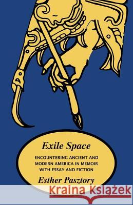 Exile Space: Encountering Ancient and Modern America in Memoir with Essay and Fiction Esther Pasztory 9781882190829