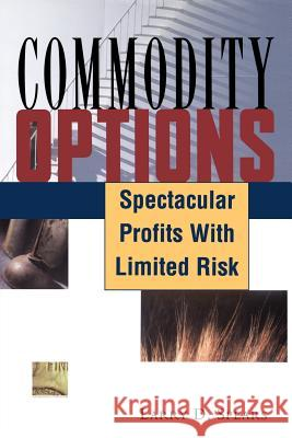 Commodity Options: Spectacular Profits with Limited Risk Larry D. Spears 9781883272494