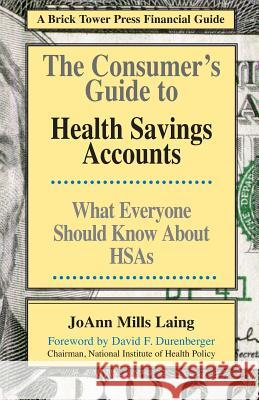 Consumer's Guide to Health Savings Accounts : What Everyone Should Know About HSAs Joann M. Laing Joann Mill 9781883283469