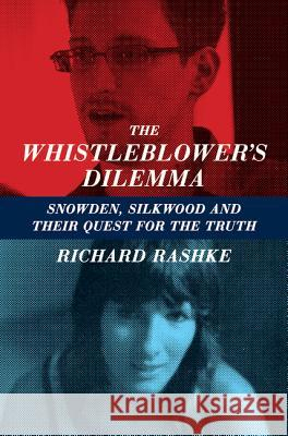 The Whistleblower's Dilemma: Snowden, Silkwood and Their Quest for the Truth Richard Rashke 9781883285685