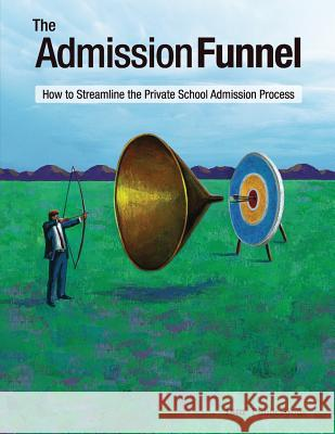 The Admission Funnel: How to Streamline the Private School Admission Process Weldon Burge 9781883627072