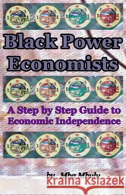 Black Power Economists: A Step by Step Guide to Economic Independence Mba Mbulu 9781883885434