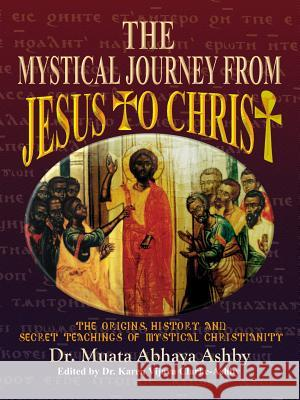The Mystical Journey from Jesus to Christ : The Origins, History & Secret Teachings of Mystical Christianity Reginald M. Ashby Muata Ashby 9781884564055 Cruzian Mystic Books