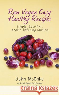 Raw Vegan Easy Healthy Recipes: Simple, Low-Fat, Health-Infusing Cuisine John McCabe 9781884702105
