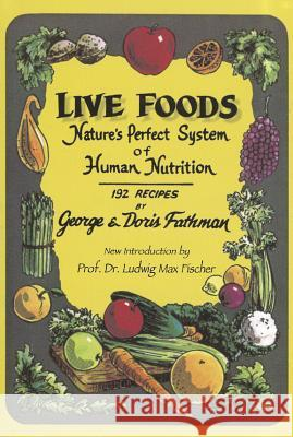 Live Foods: Nature's Perfect System of Human Nutrition George Fathman Doris Fathman  9781884772030