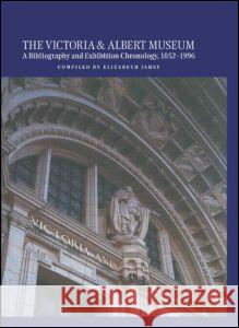 The Victoria and Albert Museum: A Bibliography and Exhibition Chronology, 1852-1996 Elizabeth James 9781884964954 Fitzroy Dearborn Publishers
