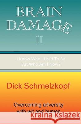 Brain Damage II: I Know Who I Used to Be, But Who Am I Now? Dick Schmelzkopf 9781885373625
