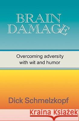 Brain Damage: Overcoming Adversity with Wit and Humor Dick Schmelzkopf 9781885373649
