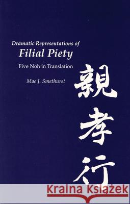 Dramatic Representations of Filial Piety: Five Nohs in Translation Mae J. Smethurst 9781885445971