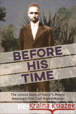 Before His Time: The Untold Story of Harry T. Moore America's First Civil Rights Martyr Ben Green 9781886104938