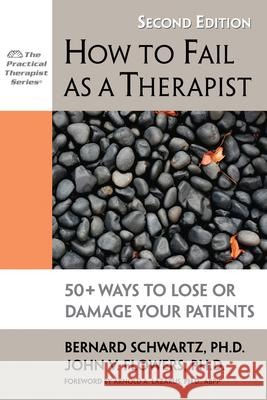 How to Fail as a Therapist: 50+ Ways to Lose or Damage Your Patients Bernard Schwartz John Flowers 9781886230989