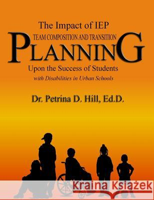 The Impact of IEP Team Composition and Transition Planning: Upon the Success of Students with Disabilities in Urban Schools Dr Petrina D. Hill 9781886528123