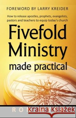 Fivefold Ministry Made Practical: How to Release Apostles, Prophets, Evangelists, Pastors and Teachers to Equip Today's Church Ron Myer 9781886973572