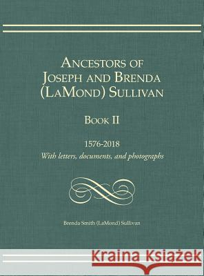 Ancestors of Joseph and Brenda (LaMond) Sullivan Book II: 1576-2018 With letters, documents, and photographs Brenda Smith Sullivan 9781887043458