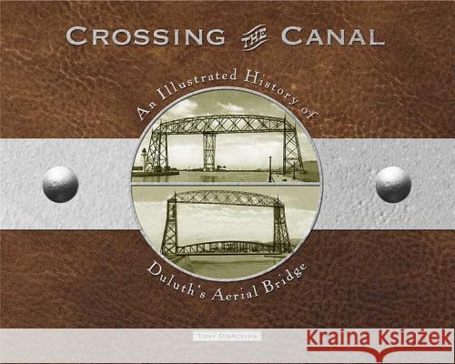 Crossing the Canal: An Illustrated History of Duluth's Aerial Bridge Tony Dierckins 9781887317337
