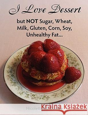 I Love Dessert But Not Sugar, Wheat, Milk, Gluten, Corn, Soy, Unhealthy Fat... Nicolette M. Dumke 9781887624183 Adapt Books